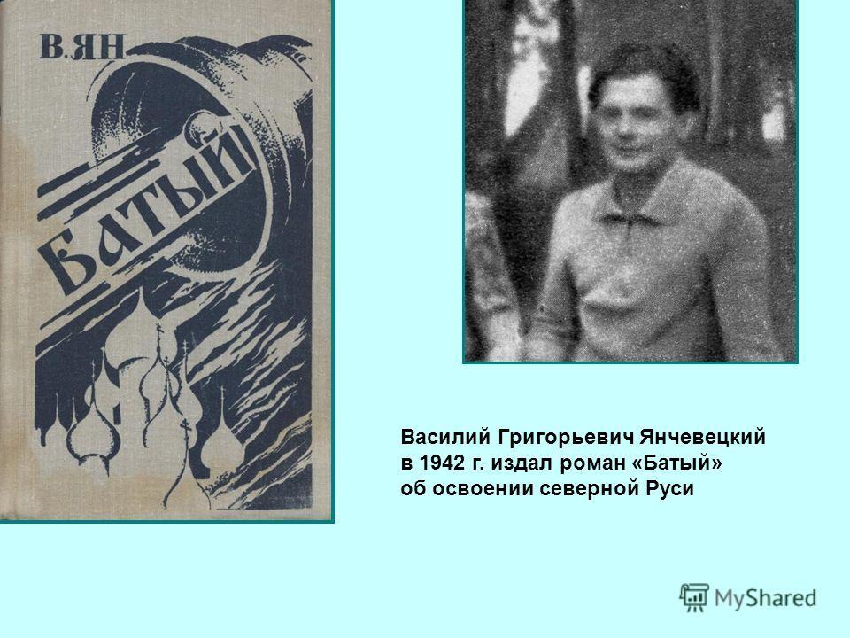 Василий Григорьевич Янчевецкий в 1942 г. издал роман «Батый» об освоении северной Руси