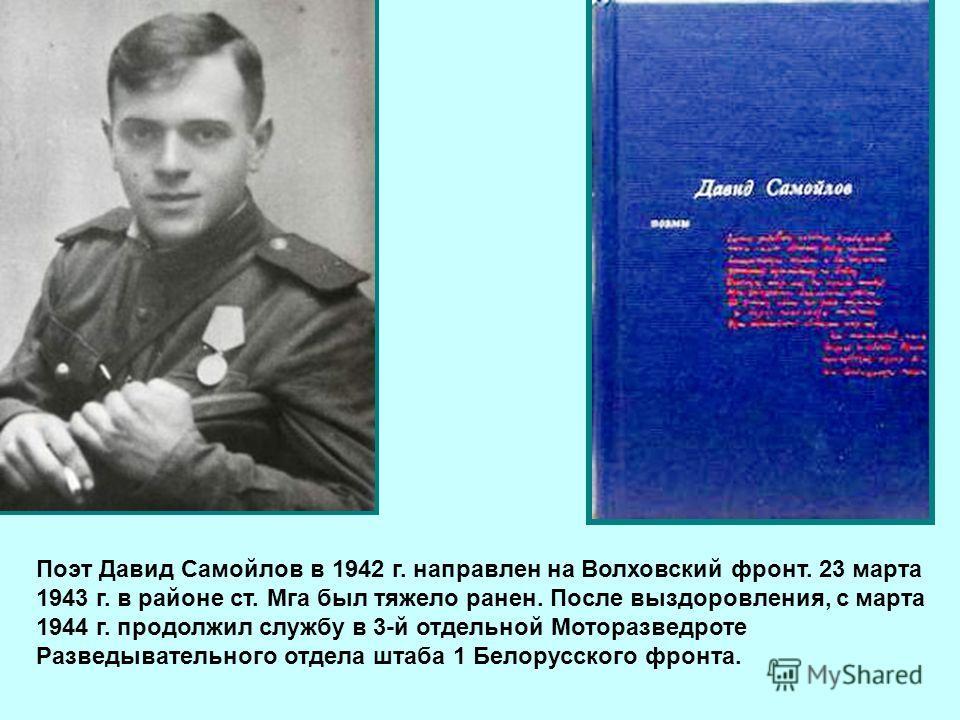 Поэт Давид Самойлов в 1942 г. направлен на Волховский фронт. 23 марта 1943 г. в районе ст. Мга был тяжело ранен. После выздоровления, с марта 1944 г. продолжил службу в 3-й отдельной Моторазведроте Разведывательного отдела штаба 1 Белорусского фронта