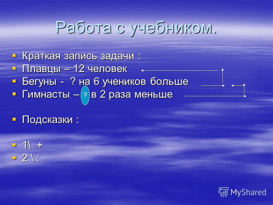 Работа с учебником. Краткая запись задачи : Плавцы – 12 человек Бегуны - ? на 6 учеников больше Гимнасты – ? в 2 раза меньше Подсказки : 1\ + 2 \ : ?