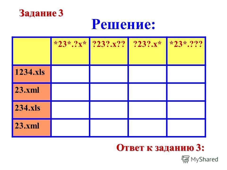 Решение: *23*.?x*?23?.x???23?.x**23*.??? 1234.xls 23.xml 234.xls 23.xml Задание 3 Ответ к заданию 3: