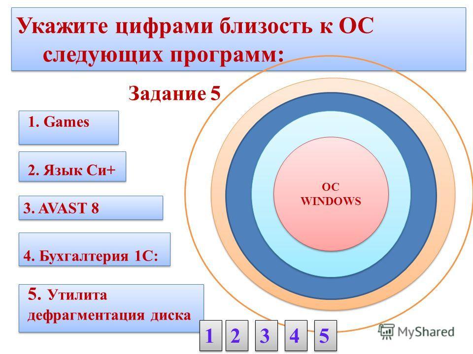 Укажите цифрами близость к ОС следующих программ: 1. Games 4. Бухгалтерия 1C: Задание 5 3. AVAST 8 5. Утилита дефрагментация диска 2. Язык Си+ 1 1 2 2 3 3 4 4 5 5 ОС WINDOWS ОС WINDOWS
