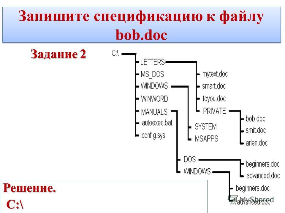 Запишите спецификацию к файлу bob.doc Задание 2 Решение. С:\ С:\