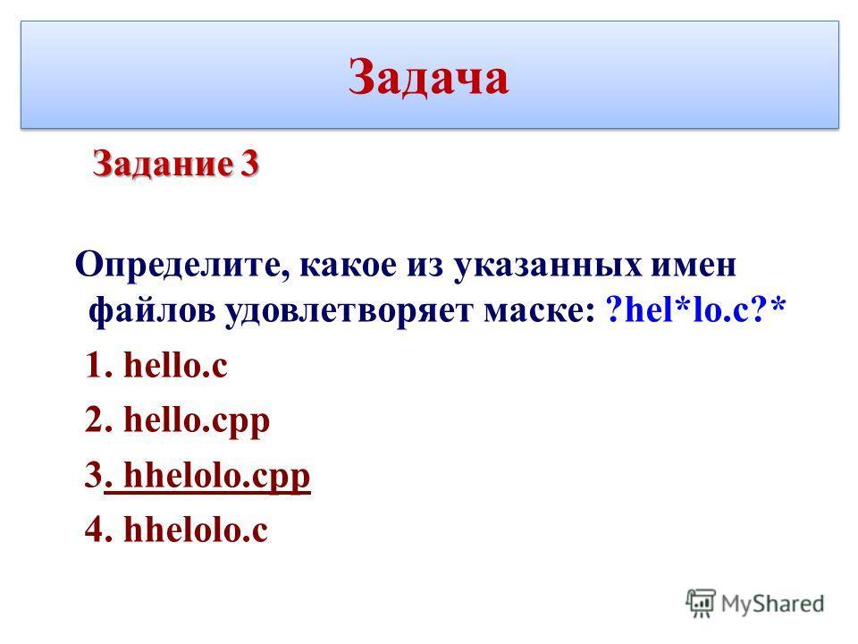 Задача Определите, какое из указанных имен файлов удовлетворяет маске: ?hel*lo.c?* 1. hello.c 2. hello.cpp 3. hhelolo.cpp 4. hhelolo.c Задание 3