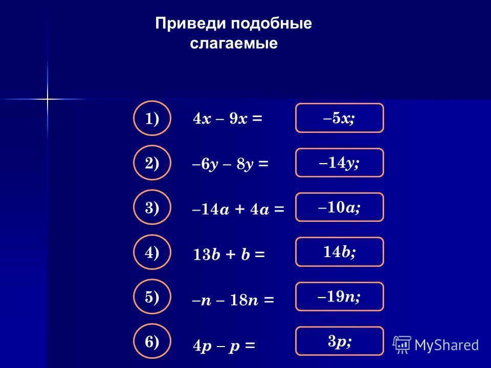 Приведи подобные слагаемые 4 х – 9 х = –5 х; 1) –14 y; 2) –10 a; 3) 14b;14b; 4) –19 n; 5) 3p;3p; 6) –6 y – 8 y = –14 a + 4 a = 13 b + b = – n – 18 n = 4 p – p =