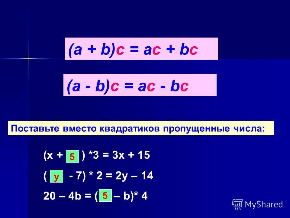 (а + b)с = ас + bс (а - b)с = ас - bс Поставьте вместо квадратиков пропущенные числа: (х + ) *3 = 3х + 15 ( - 7) * 2 = 2у – 14 20 – 4b = ( – b)* 4 5 у 5
