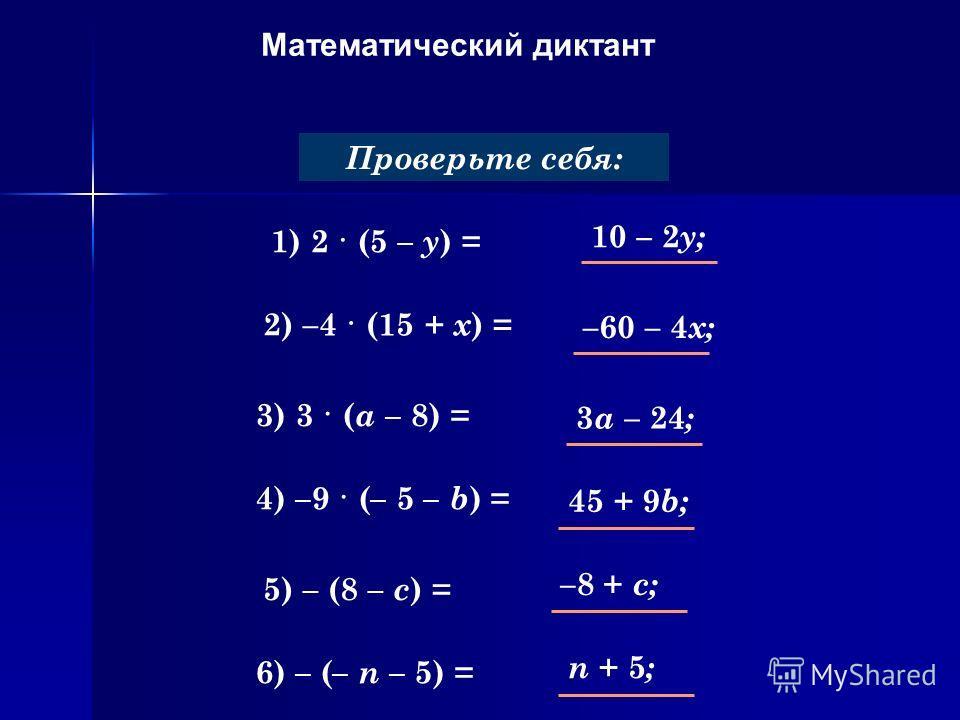 Математический диктант Раскройте скобки: 1) 2 · (5 – y ) = Проверьте себя: 2) –4 · (15 + х ) = 3) 3 · ( a – 8) = 4) –9 · (– 5 – b ) = 5) – (8 – c ) = 6) – (– n – 5) = 10 – 2 y; –60 – 4 х; 3 a – 24 ; 45 + 9 b; –8 + c; n + 5;n + 5;