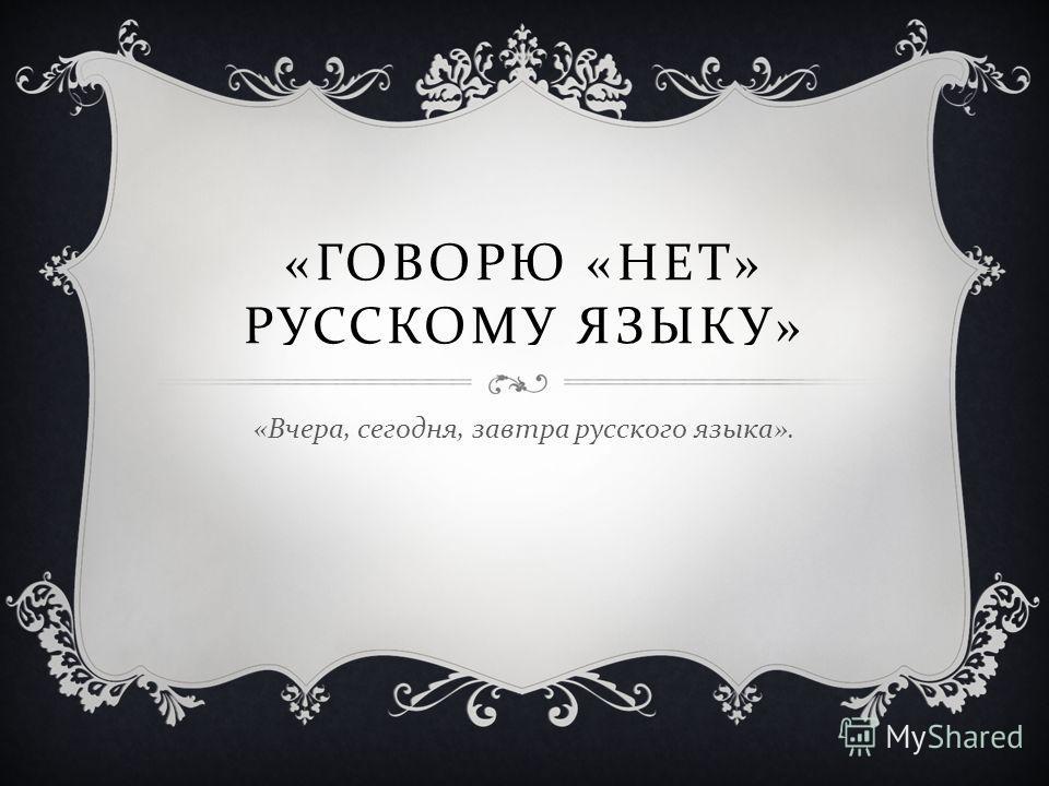 « ГОВОРЮ « НЕТ » РУССКОМУ ЯЗЫКУ » « Вчера, сегодня, завтра русского языка ».