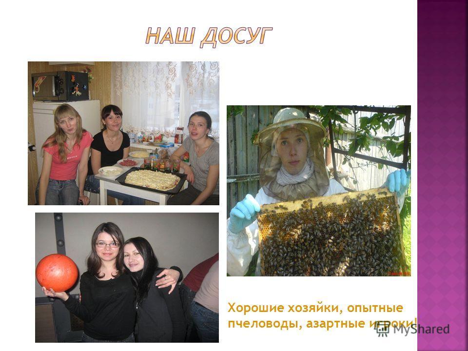 Хорошие хозяйки, опытные пчеловоды, азартные игроки!