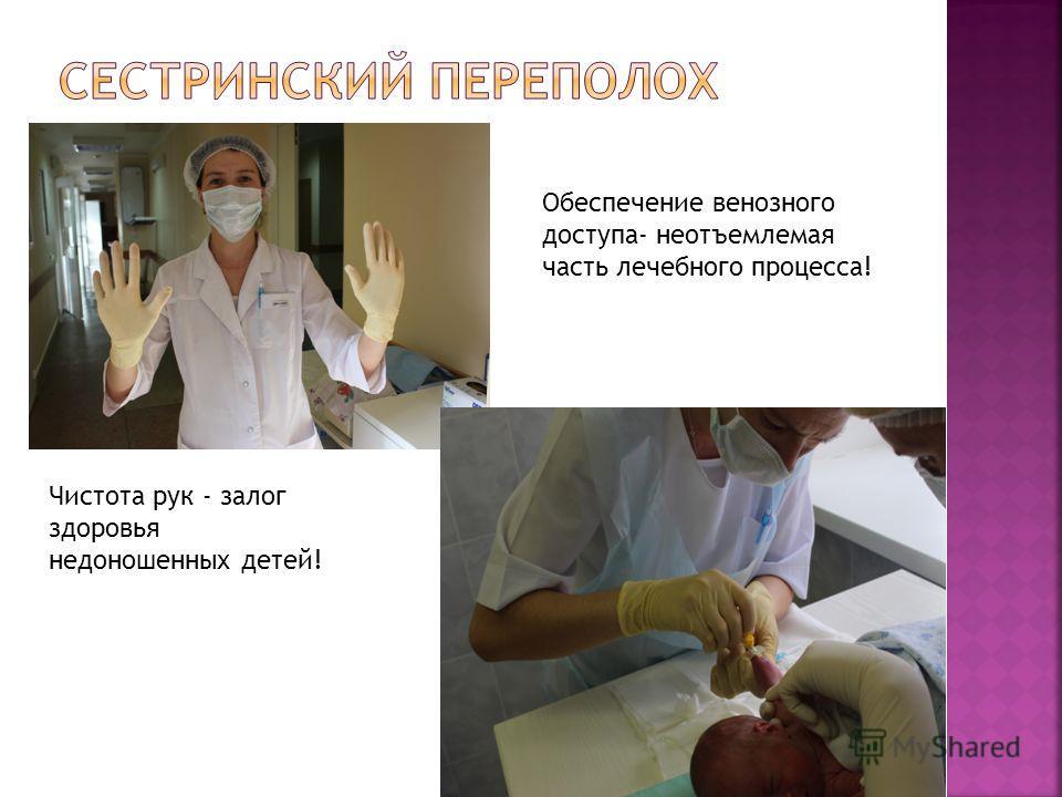 Чистота рук - залог здоровья недоношенных детей! Обеспечение венозного доступа- неотъемлемая часть лечебного процесса!