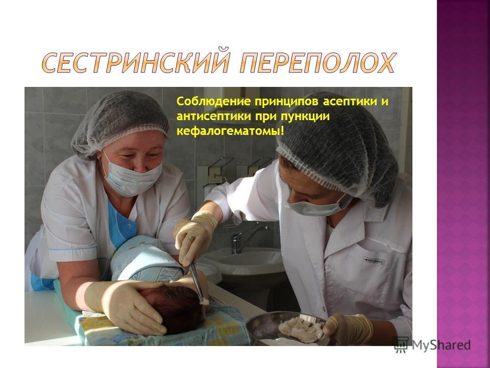 Соблюдение принципов асептики и антисептики при пункции кефалогематомы!