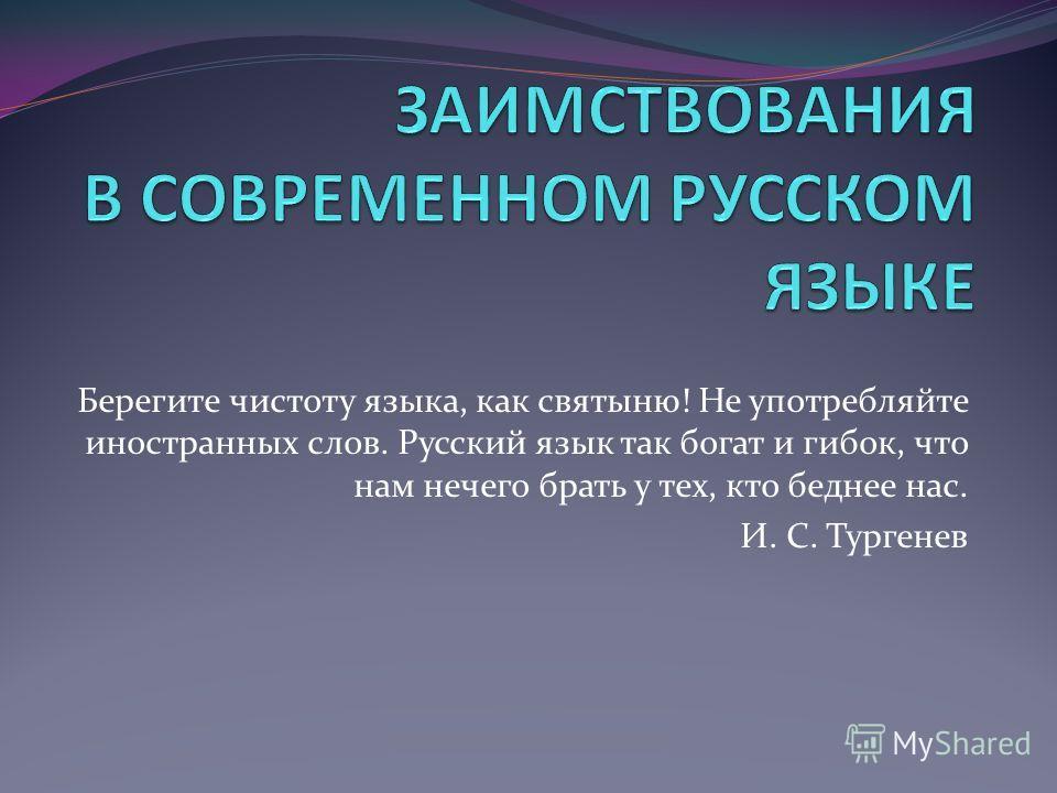 Берегите чистоту языка, как святыню! Не употребляйте иностранных слов. Русский язык так богат и гибок, что нам нечего брать у тех, кто беднее нас. И. С. Тургенев