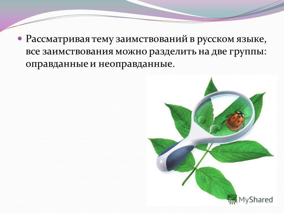 Рассматривая тему заимствований в русском языке, все заимствования можно разделить на две группы: оправданные и неоправданные.