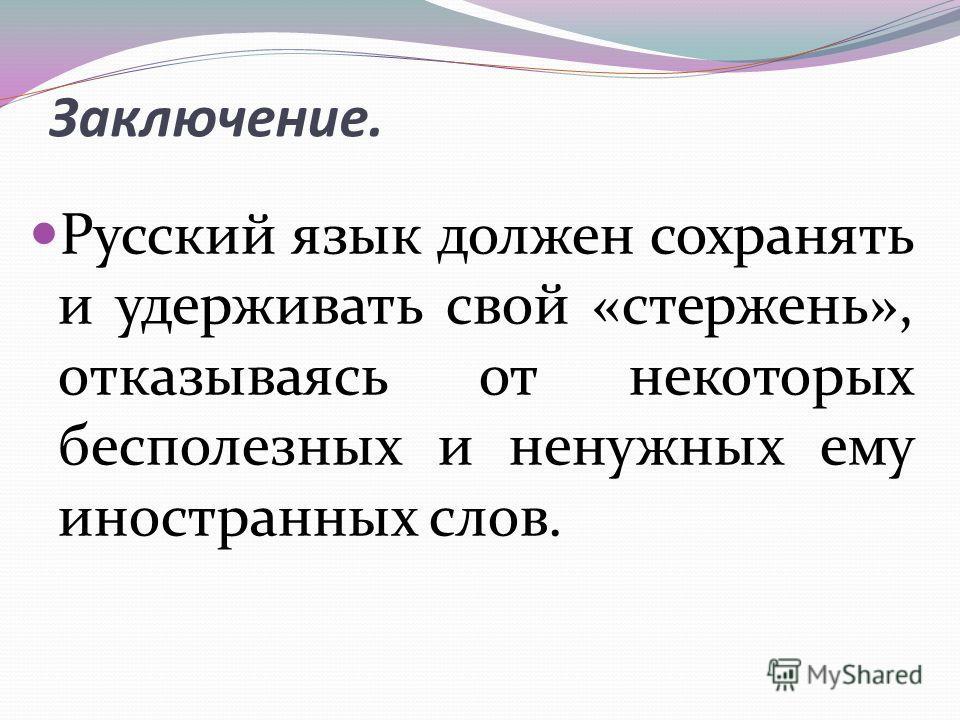 Заключение. Русский язык должен сохранять и удерживать свой «стержень», отказываясь от некоторых бесполезных и ненужных ему иностранных слов.