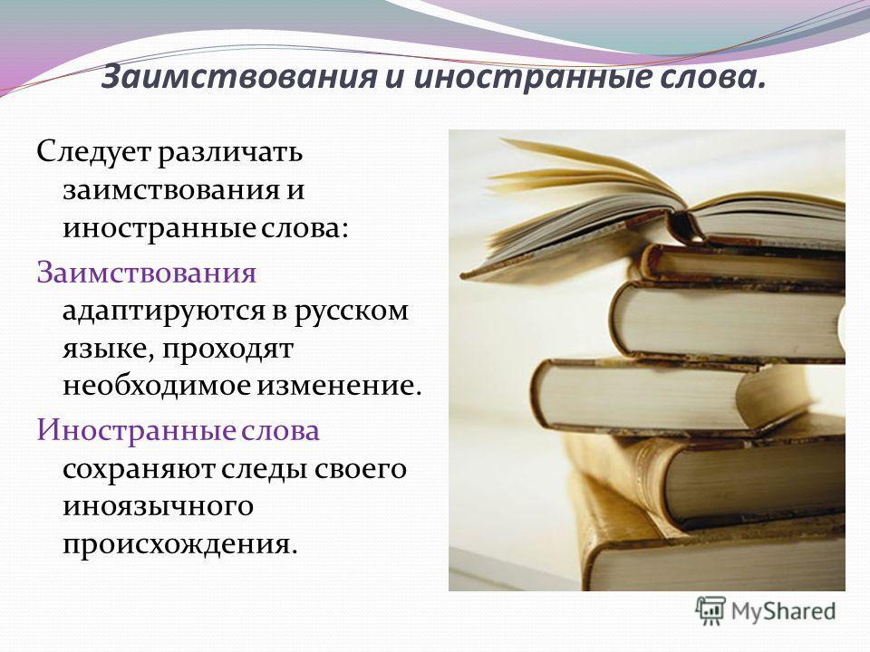 Заимствования и иностранные слова. Следует различать заимствования и иностранные слова: Заимствования адаптируются в русском языке, проходят необходимое изменение. Иностранные слова сохраняют следы своего иноязычного происхождения.