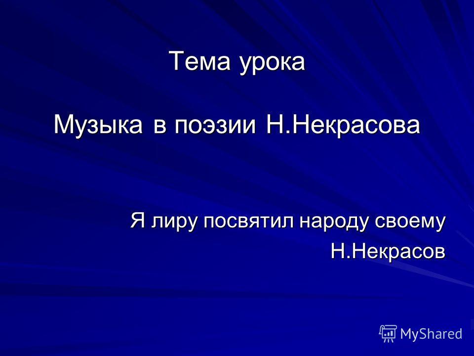 Тема урока Музыка в поэзии Н.Некрасова Я лиру посвятил народу своему Н.Некрасов