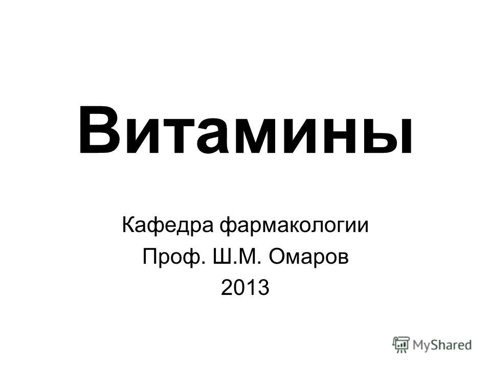 Витамины Кафедра фармакологии Проф. Ш.М. Омаров 2013