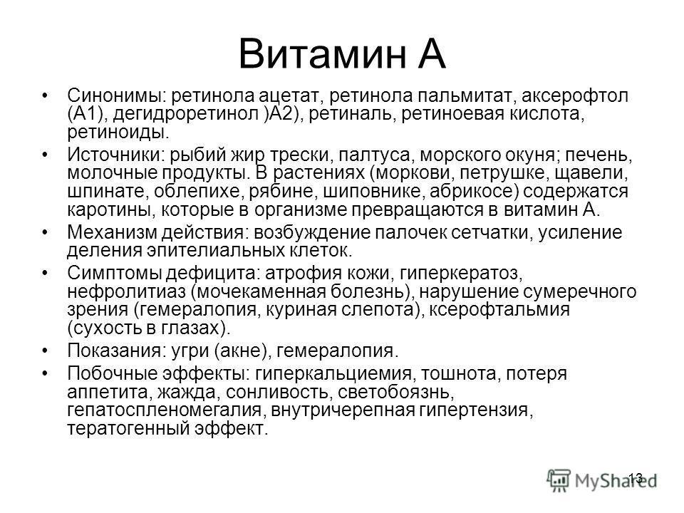 13 Витамин А Синонимы: ретинола ацетат, ретинола пальмитат, аксерофтол (А1), дегидроретинол )А2), ретиналь, ретиноевая кислота, ретиноиды. Источники: рыбий жир трески, палтуса, морского окуня; печень, молочные продукты. В растениях (моркови, петрушке