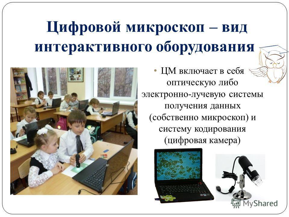 Цифровой микроскоп – вид интерактивного оборудования ЦМ включает в себя оптическую либо электронно-лучевую системы получения данных (собственно микроскоп) и систему кодирования (цифровая камера)
