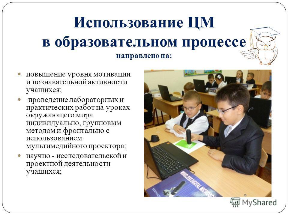 Использование ЦМ в образовательном процессе направлено на: повышение уровня мотивации и познавательной активности учащихся; проведение лабораторных и практических работ на уроках окружающего мира индивидуально, групповым методом и фронтально с исполь