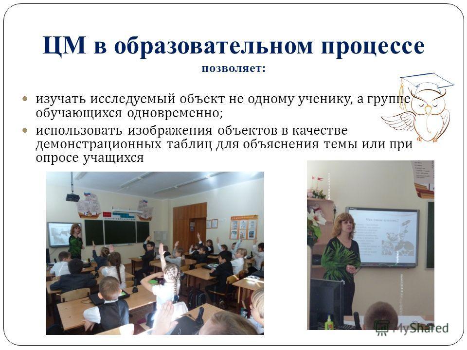 ЦМ в образовательном процессе позволяет: изучать исследуемый объект не одному ученику, а группе обучающихся одновременно ; использовать изображения объектов в качестве демонстрационных таблиц для объяснения темы или при опросе учащихся