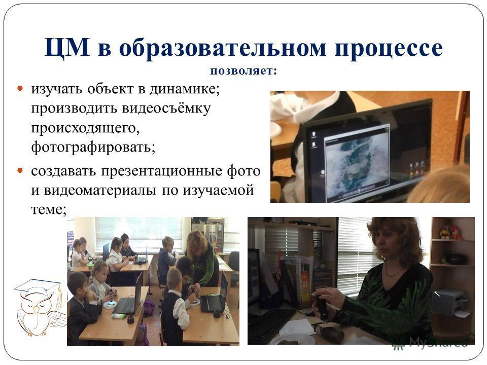 ЦМ в образовательном процессе позволяет: изучать объект в динамике; производить видеосъёмку происходящего, фотографировать; создавать презентационные фото и видеоматериалы по изучаемой теме;