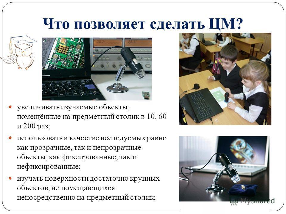 Что позволяет сделать ЦМ? увеличивать изучаемые объекты, помещённые на предметный столик в 10, 60 и 200 раз; использовать в качестве исследуемых равно как прозрачные, так и непрозрачные объекты, как фиксированные, так и нефиксированные; изучать повер