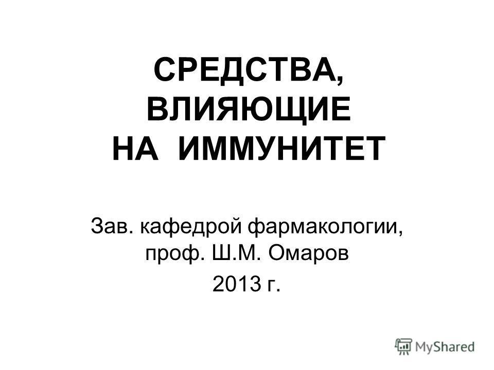 СРЕДСТВА, ВЛИЯЮЩИЕ НА ИММУНИТЕТ Зав. кафедрой фармакологии, проф. Ш.М. Омаров 2013 г.