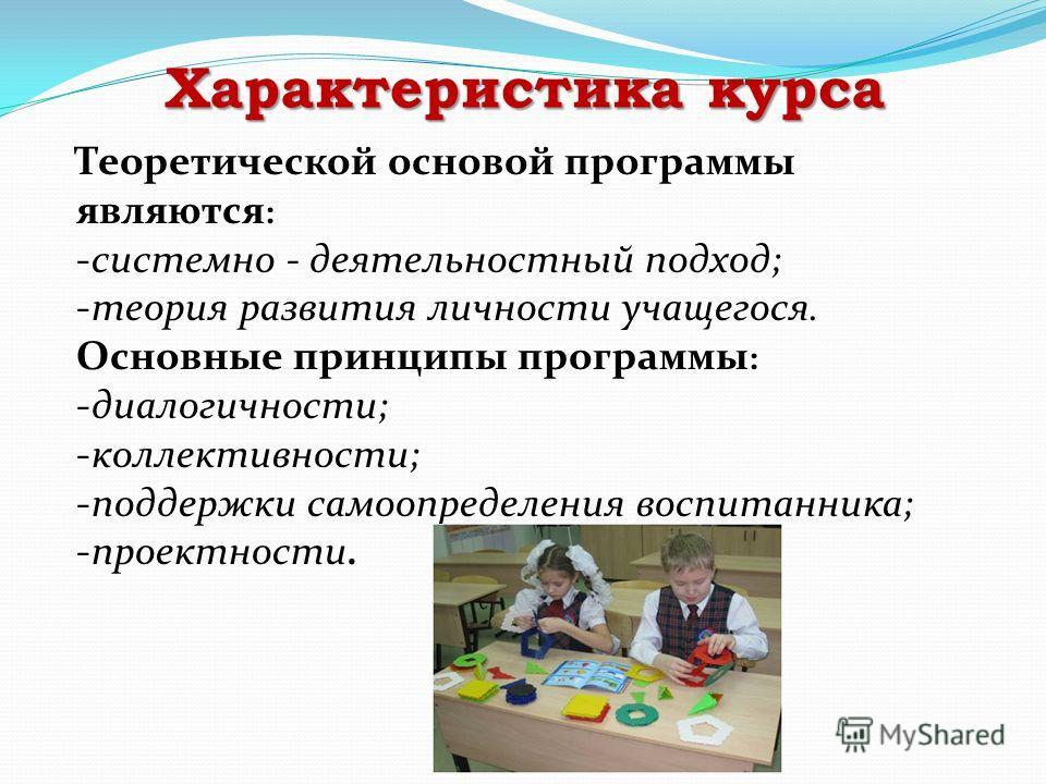 Характеристика курса Теоретической основой программы являются : -системно - деятельностный подход; -теория развития личности учащегося. Основные принципы программы : -диалогичности; -коллективности; -поддержки самоопределения воспитанника; -проектнос