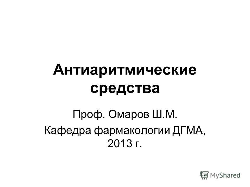 Антиаритмические средства Проф. Омаров Ш.М. Кафедра фармакологии ДГМА, 2013 г.