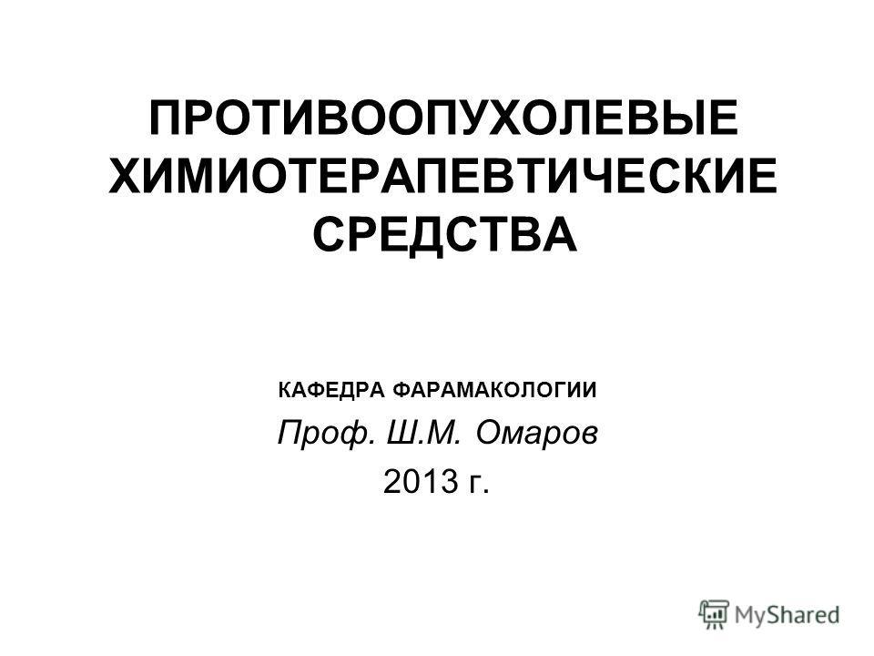 ПРОТИВООПУХОЛЕВЫЕ ХИМИОТЕРАПЕВТИЧЕСКИЕ СРЕДСТВА КАФЕДРА ФАРАМАКОЛОГИИ Проф. Ш.М. Омаров 2013 г.