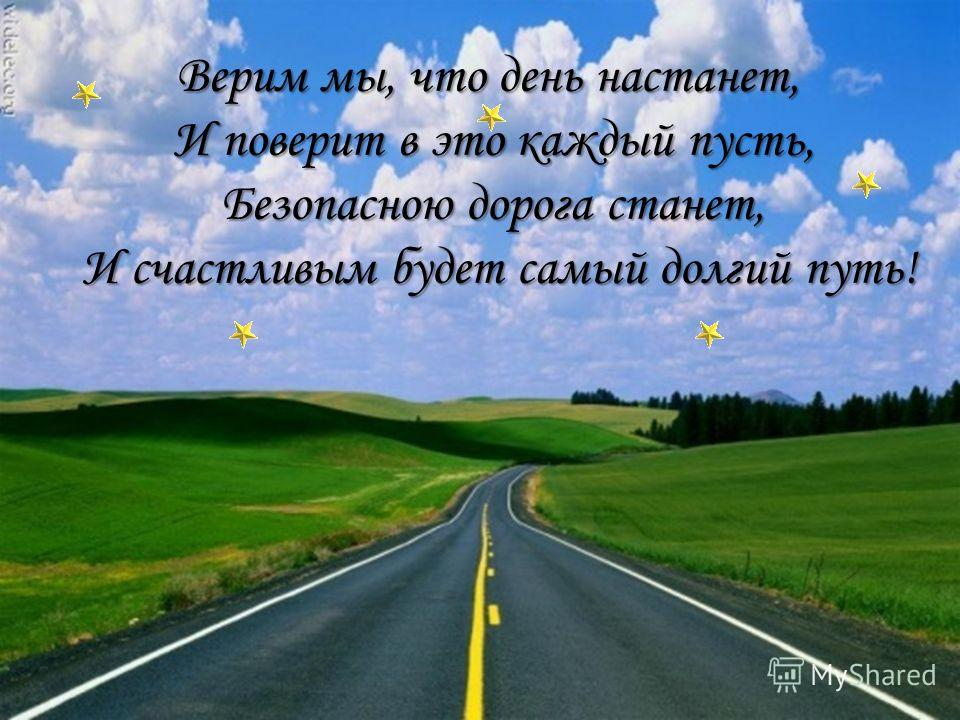 Верим мы, что день настанет, И поверит в это каждый пусть, Безопасною дорога станет, И счастливым будет самый долгий путь!
