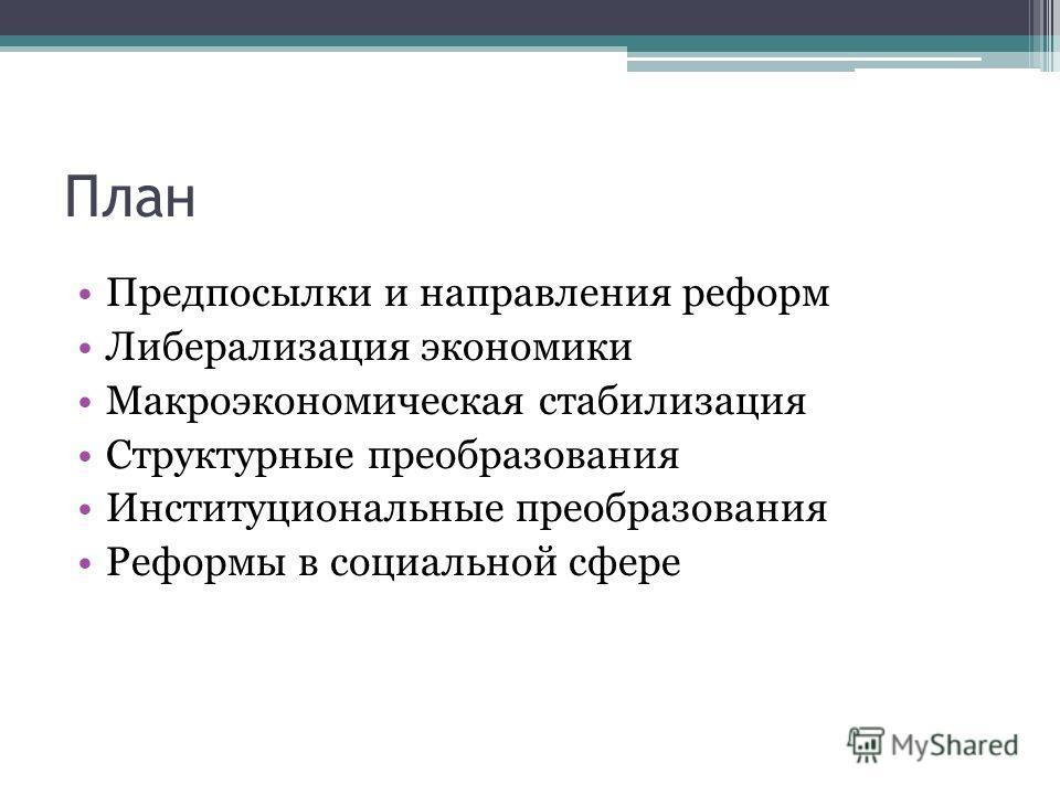 План Предпосылки и направления реформ Либерализация экономики Макроэкономическая стабилизация Структурные преобразования Институциональные преобразования Реформы в социальной сфере