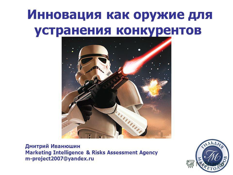 Инновация как оружие для устранения конкурентов Дмитрий Иванюшин Marketing Intelligence & Risks Assessment Agency m-project2007@yandex.ru