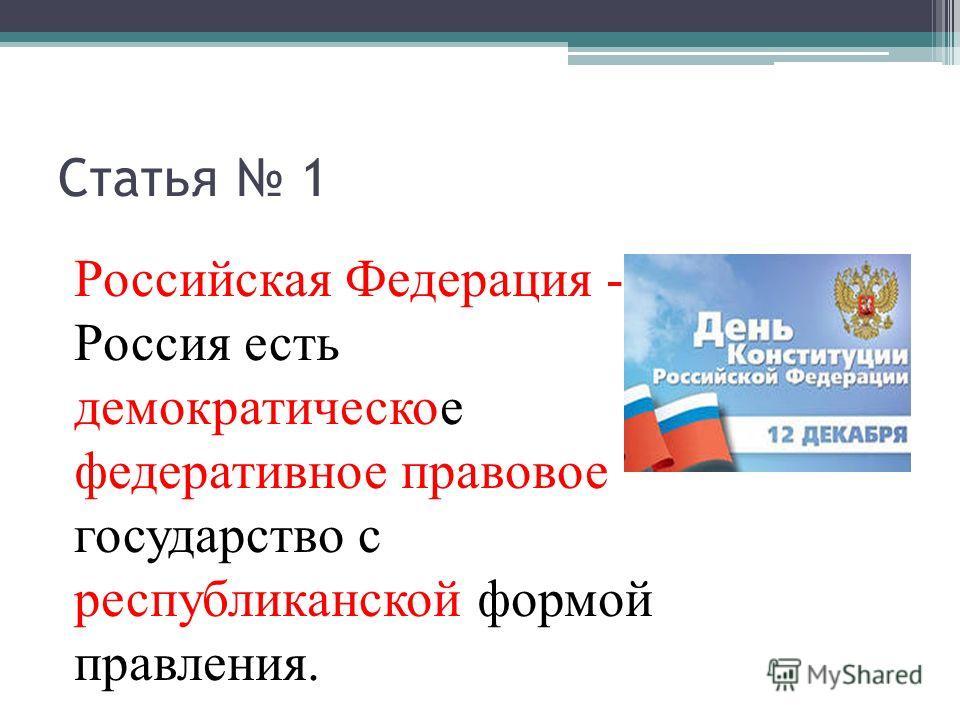 Статья 1 Российская Федерация - Россия есть демократическое федеративное правовое государство с республиканской формой правления.