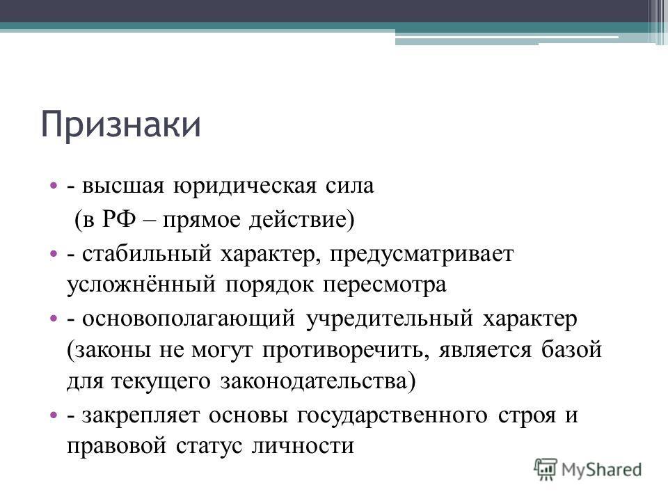 Признаки - высшая юридическая сила (в РФ – прямое действие) - стабильный характер, предусматривает усложнённый порядок пересмотра - основополагающий учредительный характер (законы не могут противоречить, является базой для текущего законодательства)