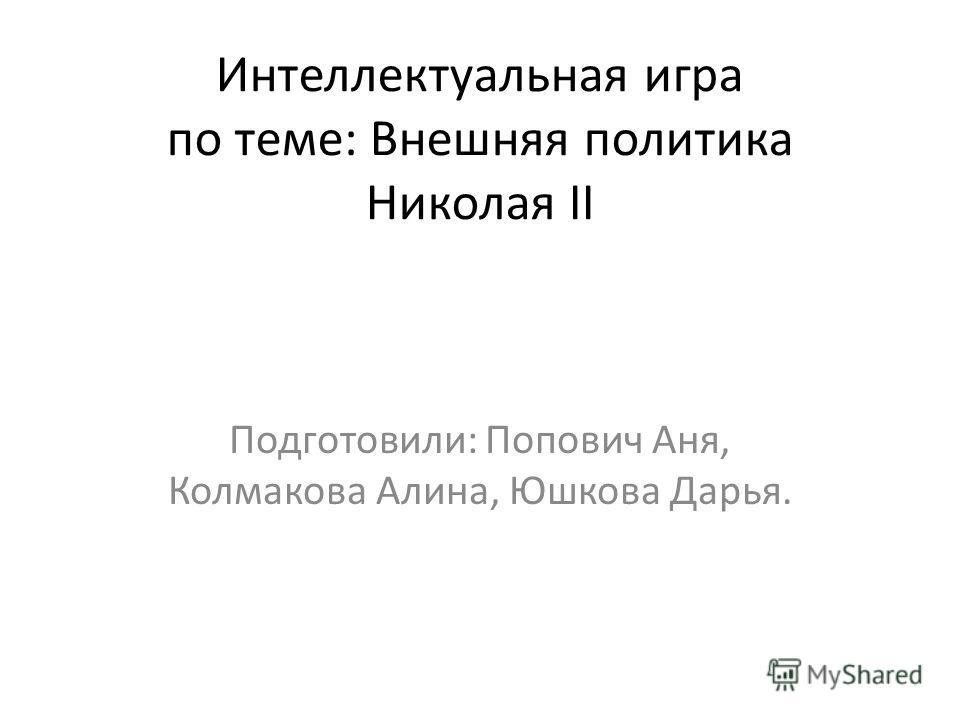 Интеллектуальная игра по теме: Внешняя политика Николая II Подготовили: Попович Аня, Колмакова Алина, Юшкова Дарья.