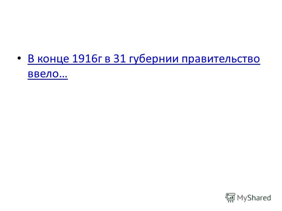 В конце 1916г в 31 губернии правительство ввело… В конце 1916г в 31 губернии правительство ввело…