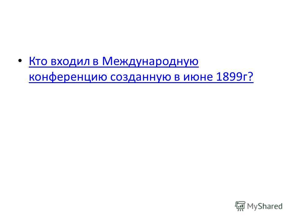 Кто входил в Международную конференцию созданную в июне 1899г? Кто входил в Международную конференцию созданную в июне 1899г?