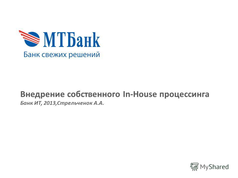 Внедрение собственного In-House процессинга Банк ИТ, 2013,Стрельченок А.А.