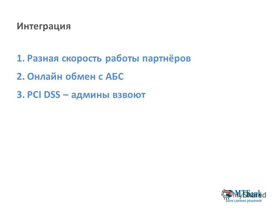 Интеграция 1.Разная скорость работы партнёров 2.Онлайн обмен с АБС 3.PСI DSS – админы взвоют