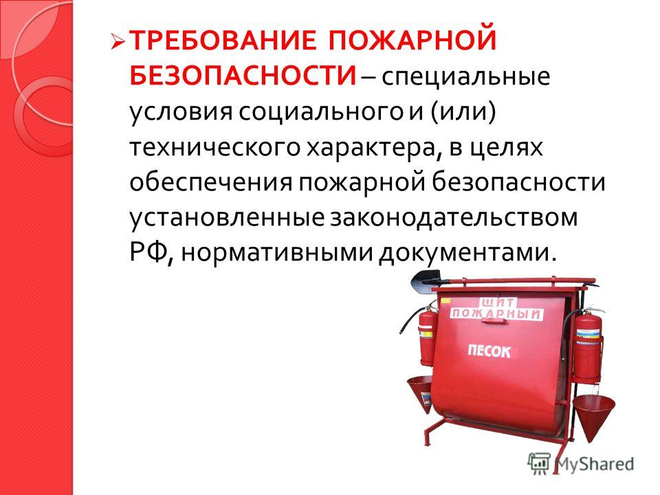 ТРЕБОВАНИЕ ПОЖАРНОЙ БЕЗОПАСНОСТИ – специальные условия социального и ( или ) технического характера, в целях обеспечения пожарной безопасности установленные законодательством РФ, нормативными документами.
