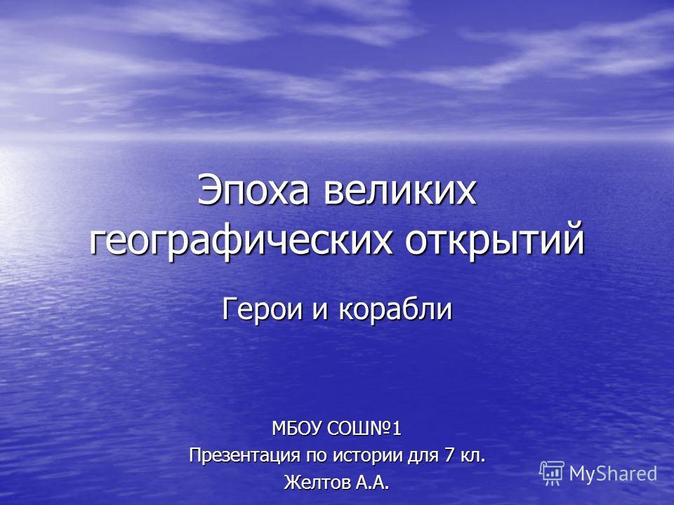 Эпоха великих географических открытий Герои и корабли МБОУ СОШ1 Презентация по истории для 7 кл. Желтов А.А.