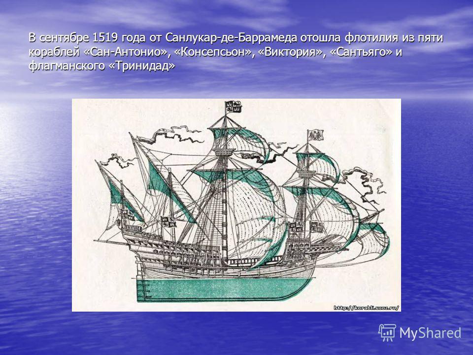 В сентябре 1519 года от Санлукар-де-Баррамеда отошла флотилия из пяти кораблей «Сан-Антонио», «Консепсьон», «Виктория», «Сантьяго» и флагманского «Тринидад»
