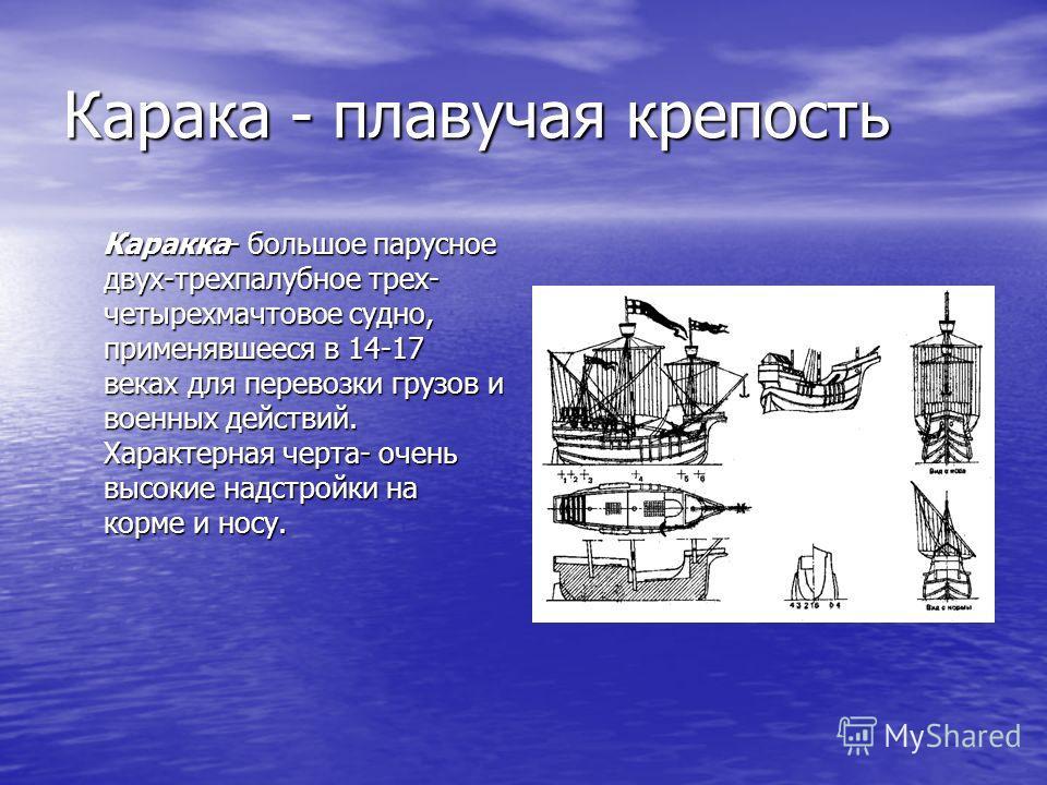 Карака - плавучая крепость Каракка- большое парусное двух-трехпалубное трех- четырехмачтовое судно, применявшееся в 14-17 веках для перевозки грузов и военных действий. Характерная черта- очень высокие надстройки на корме и носу. Каракка- большое пар