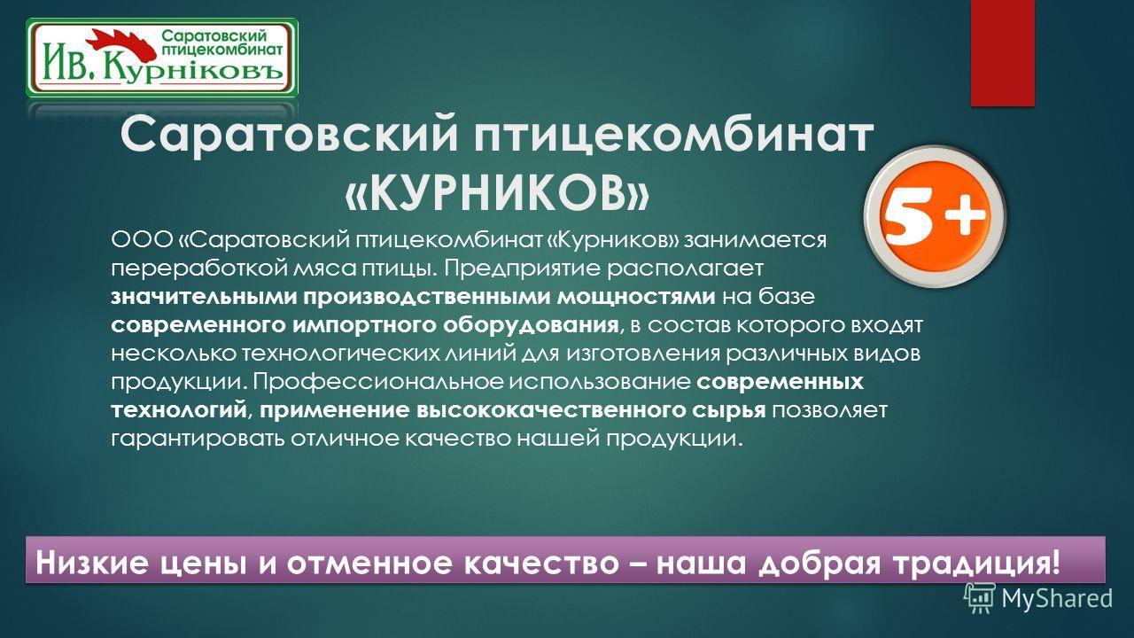Саратовский птицекомбинат «КУРНИКОВ» ООО «Саратовский птицекомбинат «Курников» занимается переработкой мяса птицы. Предприятие располагает значительными производственными мощностями на базе современного импортного оборудования, в состав которого вход