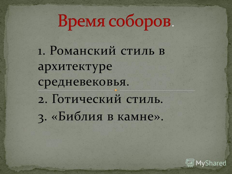 1. Романский стиль в архитектуре средневековья. 2. Готический стиль. 3. «Библия в камне».