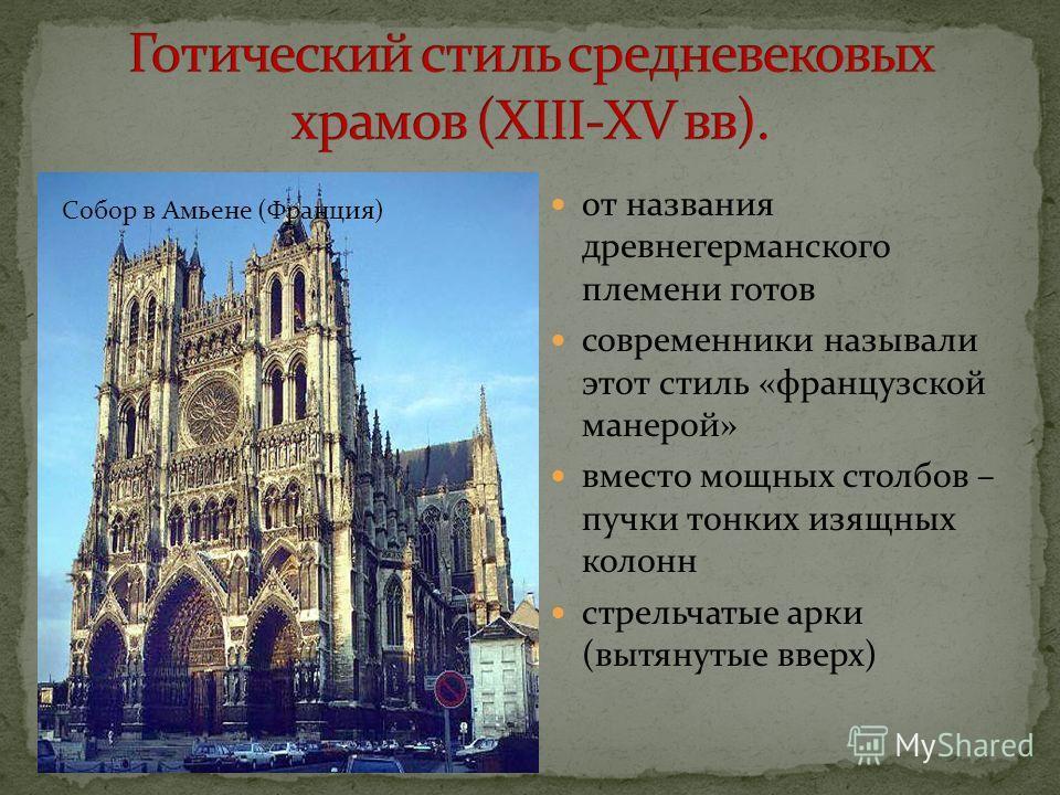 от названия древнегерманского племени готов современники называли этот стиль «французской манерой» вместо мощных столбов – пучки тонких изящных колонн стрельчатые арки (вытянутые вверх) Собор в Амьене (Франция)