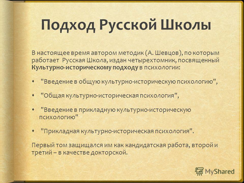 Подход Русской Школы В настоящее время автором методик (А. Шевцов), по которым работает Русская Школа, издан четырехтомник, посвященный Культурно-историческому подходу в психологии: