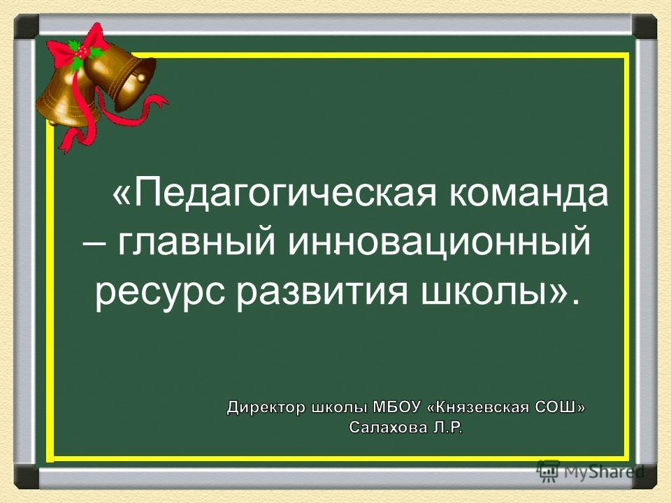 «Педагогическая команда – главный инновационный ресурс развития школы».