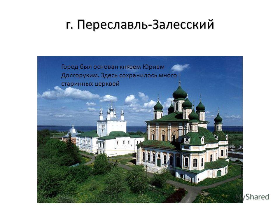 г. Переславль-Залесский Город был основан князем Юрием Долгоруким. Здесь сохранилось много старинных церквей